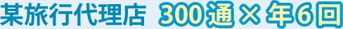 某旅行代理店 300通×年6回