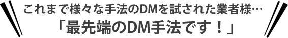 これまで様々な手法のDMを試された業者様…「最先端のDM手法です!」
